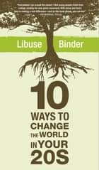 Ten Ways to Change the World in Your Twenties ebook by Libuse Binder