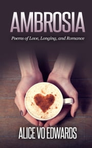 Ambroisia: Poems Of Love, Longing, and Romance ebook by Alice Vo Edwards