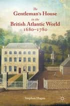 The Gentleman's House in the British Atlantic World 1680-1780 ebook by S. Hague