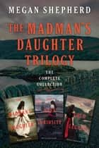 The Madman's Daughter Trilogy: The Complete Collection - The Madman's Daughter, Her Dark Curiosity, A Cold Legacy ebooks by Megan Shepherd