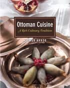 Ottoman Cuisine - A Rich Culinary Tradition ebook by Omur Akkor