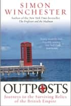 Outposts - Journeys to the Surviving Relics of the British Empire ebook by Simon Winchester