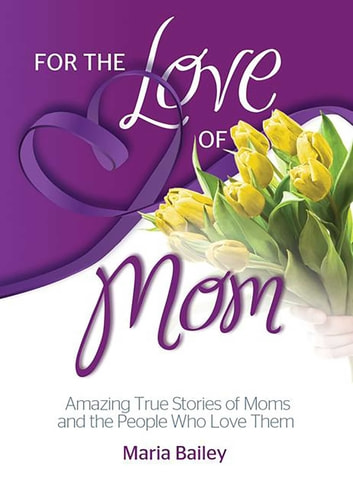 For the Love of Mom - Amazing True Stories of Moms and the People Who Love Them ebook by Maria Bailey