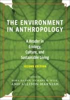 The Environment in Anthropology (Second Edition) - A Reader in Ecology, Culture, and Sustainable Living ebook by Nora Haenn, Allison Harnish, Richard Wilk