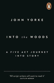 Into The Woods - How Stories Work and Why We Tell Them ebook by John Yorke