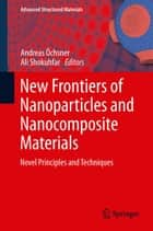 New Frontiers of Nanoparticles and Nanocomposite Materials - Novel Principles and Techniques ebook by Ali Shokuhfar, Andreas Öchsner