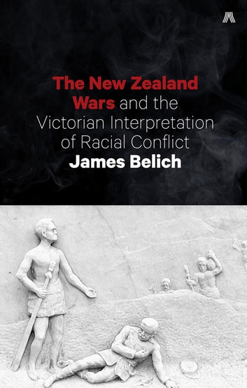 The New Zealand Wars and the Victorian Interpretation of Racial Conflict ebook by James Belich