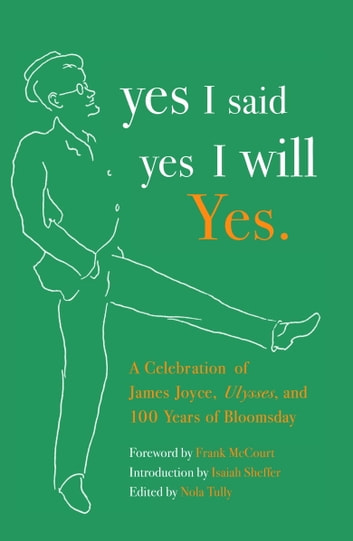yes I said yes I will Yes. - A Celebration of James Joyce, Ulysses, and 100 Years of Bloomsday ebook by