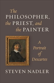 The Philosopher, the Priest, and the Painter - A Portrait of Descartes ebook by Steven Nadler