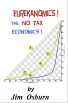 Eurekanomics: The No Tax Economics ebook by Jim Osburn