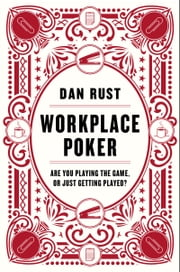 Workplace Poker - Are You Playing the Game, or Just Getting Played? ebook by Dan Rust