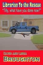 Librarian to the Rescue. Tilly, What Have You Done Now? ebook by David and Linda Broughton