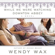 While We Were Watching Downton Abbey audiobook by Wendy Wax