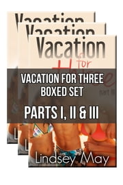 Vacation for Three Boxed Set: Parts I, II & III (MMF/FFM Threesome Erotica) ebook by Lindsey May