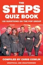 The Steps Quiz Book - 100 Questions on the Pop Group ebook by Chris Cowlin