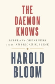 The Daemon Knows - Literary Greatness and the American Sublime ebook by Harold Bloom
