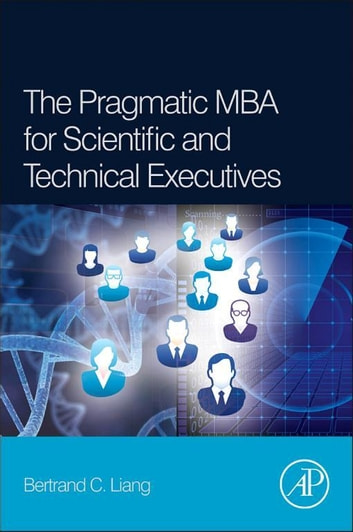 The Pragmatic MBA for Scientific and Technical Executives ebook by Bertrand C. Liang