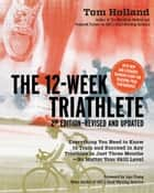 12 Week Triathlete, 2nd Edition-Revised and Updated: Everything You Need to Know to Train and Succeed in Any Triathlon in Just Three Months - No Matter Your Skill Level ebook by Tom Holland