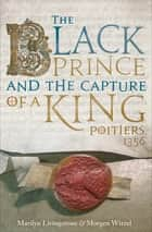 The Black Prince and the Capture of a King - Poitiers 1356 ebook by Marilyn Livingstone, Morgen Witzel