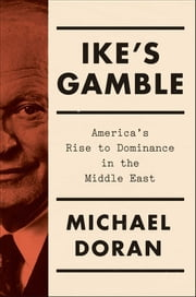 Ike's Gamble - America's Rise to Dominance in the Middle East ebook by Michael Doran