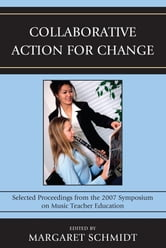 Collaborative Action for Change - Selected Proceedings from the 2007 Symposium on Music Teacher Education ebook by Margaret Schmidt