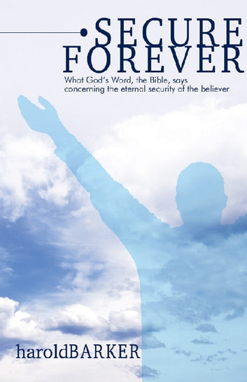 Secure Forever - What God's Word, the Bible, Says Concerning the Eternal Security of the Believer ebook by Harold Barker