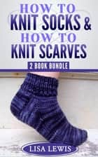 """How to Knit Socks"" & ""How to Knit Scarves"": 2 Book Bundle - Learn How to Knit, #4 ebook by Lisa Lewis"