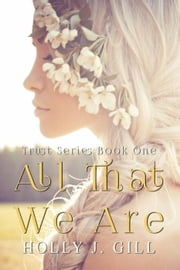 All That We Are - Trust Series BK 1, #1 ebook by Holly J. Gill