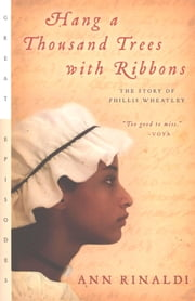 Hang a Thousand Trees with Ribbons - The Story of Phillis Wheatley eBook by Ann Rinaldi