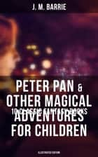 Peter Pan & Other Magical Adventures For Children - 10 Classic Fantasy Books (Illustrated Edition) - A Kiss for Cinderella, Peter Pan in Kensington Gardens, When Wendy Grew Up… ebook by