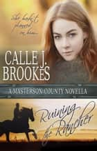 Ruining the Rancher - Masterson County, #3 ebook by Calle J. Brookes
