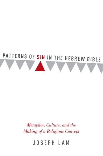 Patterns of Sin in the Hebrew Bible: Metaphor, Culture, and the Making of a Religious Concept ebook by Joseph Lam