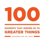 100 - Moments that Inspire Us to Greater Things ebook by The General Council of the Assemblies of God