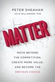 Matter - Move Beyond the Competition, Create More Value, and Become the Obvious Choice ebook by Peter Sheahan,Julie Williamson