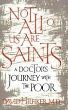 Not All of Us Are Saints - A Doctor's Journey With the Poor ebook by David Hilfiker, M.D.