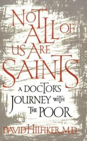 Not All of Us Are Saints - A Doctor's Journey With the Poor ebook by David Hilfiker