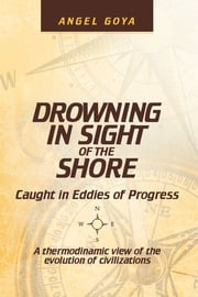 Drowning in Sight of the Shore - Caught in Eddies of Progress ebook by Angel Goya