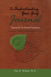 The Understanding Your Grief Journal - Exploring the Ten Essential Touchstones ebook by Alan D. Wolfelt, PhD
