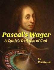 Pascal's Wager - A Cynic's Defence of God ebook by Ken Down