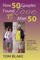 How 50 Couples Found Love After 50 ebook by Tom Blake