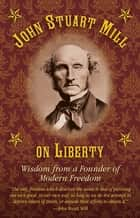 John Stuart Mill on Tyranny and Liberty - Wisdom from a Founder of Modern Freedom ebook by Joseph B. Healy