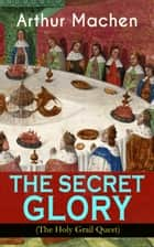 "THE SECRET GLORY (The Holy Grail Quest) - The Glorious Quest of the Sangraal ""Eternal Cup"" ebook by Arthur Machen"