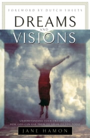 Dreams and Visions - Understanding Your Dreams and How God Can Use Them To Speak To You Today ebook by Jane Hamon,Dutch Sheets