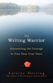 The Writing Warrior: Discovering the Courage to Free Your True Voice ebook by Laraine Herring