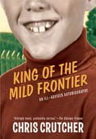 King of the Mild Frontier - An Ill-Advised Autobiography ebook by Chris Crutcher