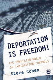 Deportation is Freedom!: The Orwellian World of Immigration Controls ebook by Cohen, Steve