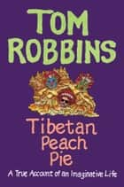 Tibetan Peach Pie - A True Account of an Imaginative Life 電子書籍 by Tom Robbins