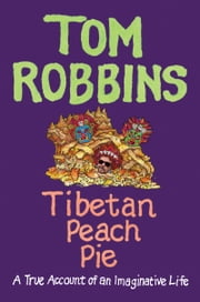 Tibetan Peach Pie - A True Account of an Imaginative Life ebook by Tom Robbins