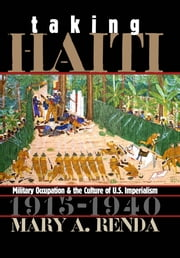 Taking Haiti - Military Occupation and the Culture of U.S. Imperialism, 1915-1940 ebook by Mary A. Renda