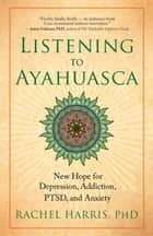 Listening to Ayahuasca ebook by Rachel Harris, PhD